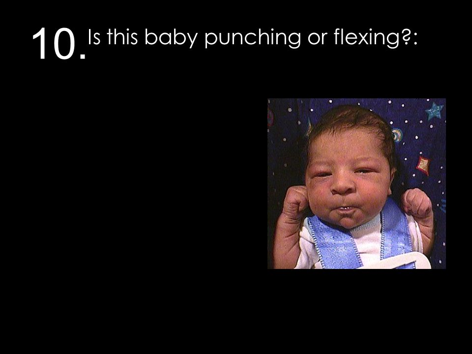 10. Is this baby punching or flexing?: