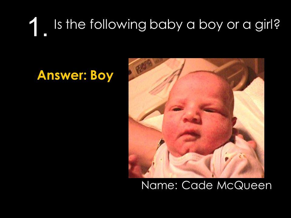 1. Is the following baby a boy or a girl? Answer: Boy Name: Cade McQueen