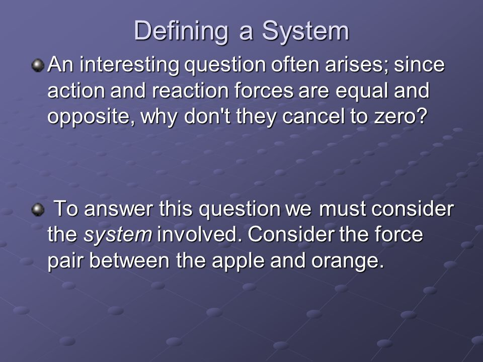 Defining a System An interesting question often arises; since action and reaction forces are equal and opposite, why don t they cancel to zero.