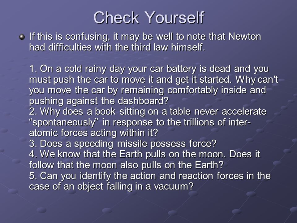 Check Yourself If this is confusing, it may be well to note that Newton had difficulties with the third law himself.