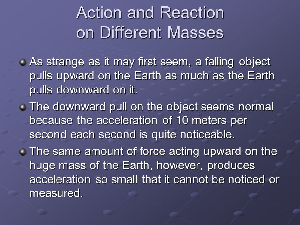 Action and Reaction on Different Masses As strange as it may first seem, a falling object pulls upward on the Earth as much as the Earth pulls downwar
