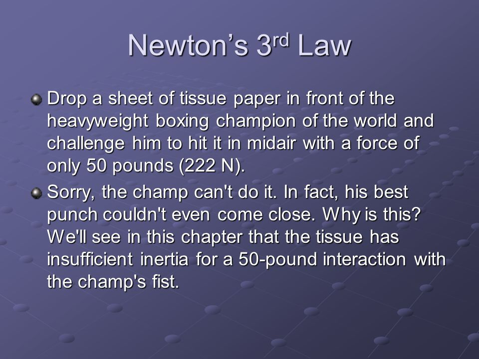 Newton's 3 rd Law Drop a sheet of tissue paper in front of the heavyweight boxing champion of the world and challenge him to hit it in midair with a f