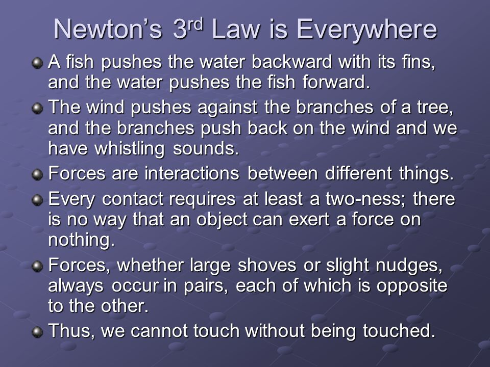 Newton's 3 rd Law is Everywhere A fish pushes the water backward with its fins, and the water pushes the fish forward. The wind pushes against the bra