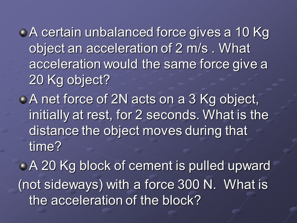 A certain unbalanced force gives a 10 Kg object an acceleration of 2 m/s.