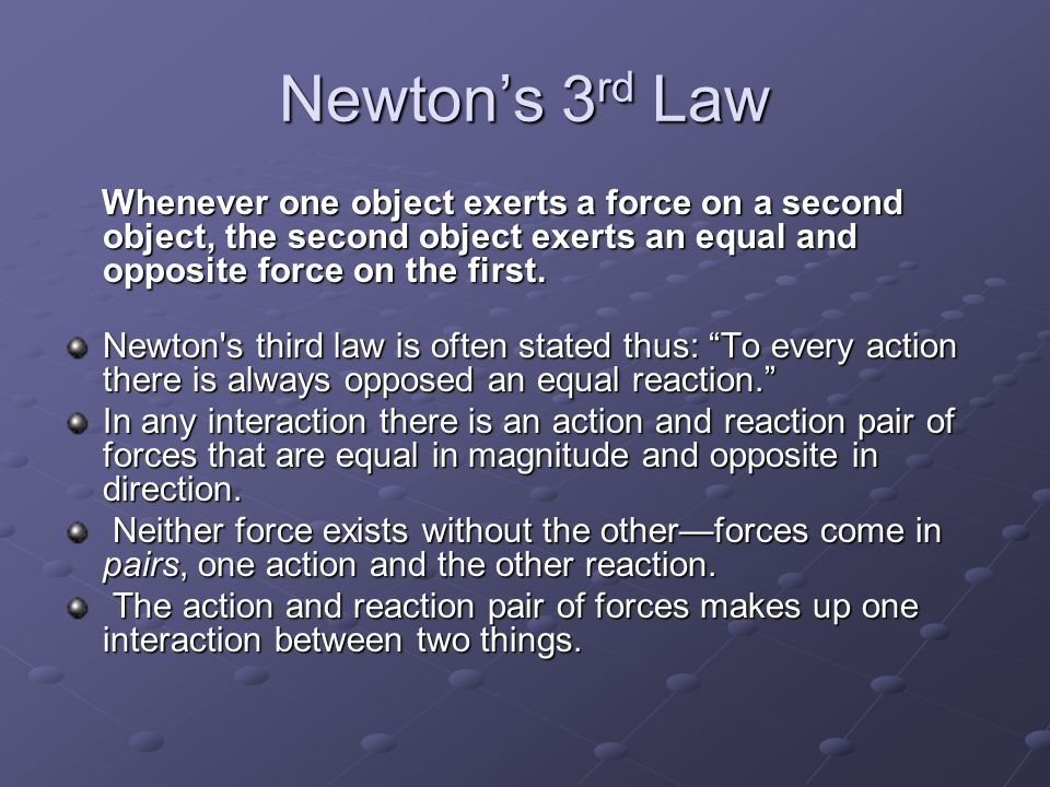 Newton's 3 rd Law Whenever one object exerts a force on a second object, the second object exerts an equal and opposite force on the first. Whenever o