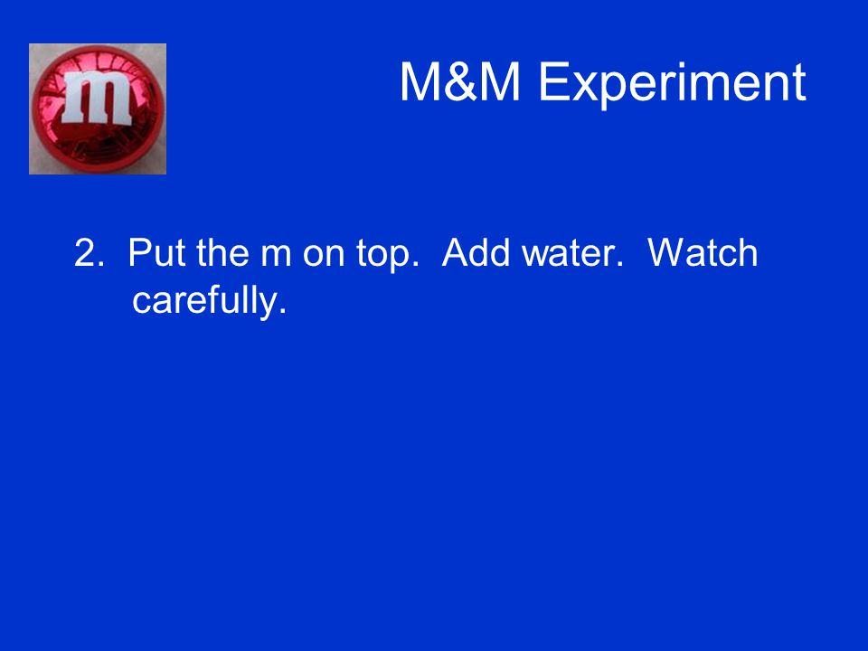 M&M Experiment 2. Put the m on top. Add water. Watch carefully.