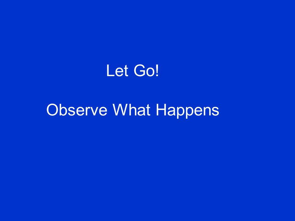 Let Go! Observe What Happens