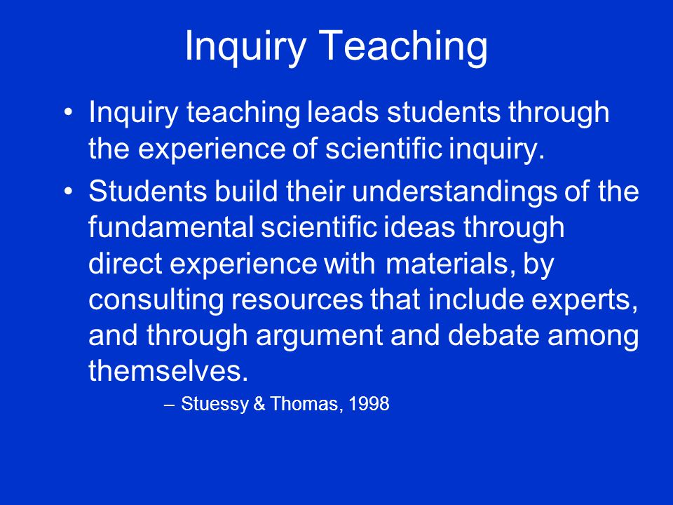 Inquiry Teaching Inquiry teaching leads students through the experience of scientific inquiry.