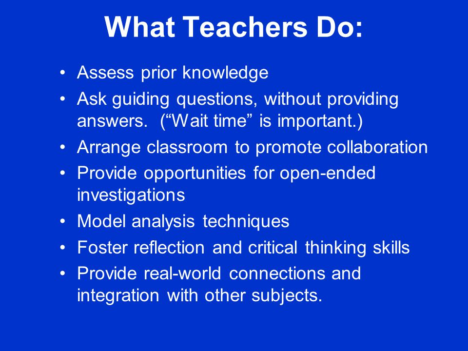 What Teachers Do: Assess prior knowledge Ask guiding questions, without providing answers.