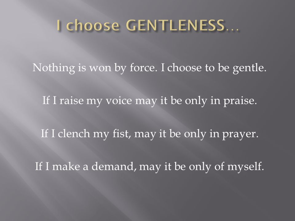 Nothing is won by force.I choose to be gentle. If I raise my voice may it be only in praise.