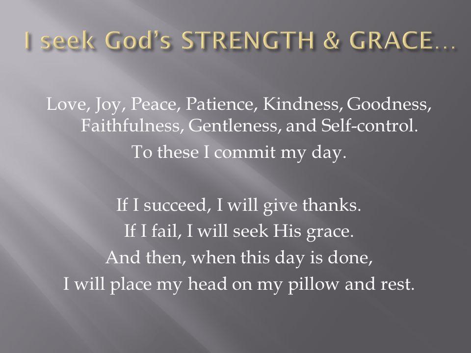 Love, Joy, Peace, Patience, Kindness, Goodness, Faithfulness, Gentleness, and Self-control.