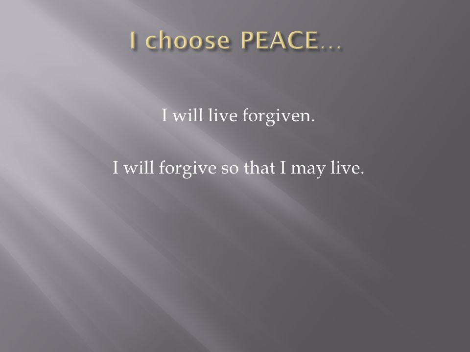 I will live forgiven. I will forgive so that I may live.