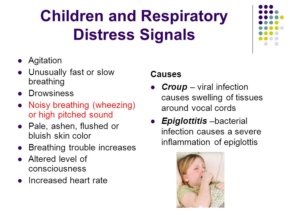 Children and Respiratory Distress Signals Agitation Unusually fast or slow breathing Drowsiness Noisy breathing (wheezing) or high pitched sound Pale, ashen, flushed or bluish skin color Breathing trouble increases Altered level of consciousness Increased heart rate Causes Croup – viral infection causes swelling of tissues around vocal cords Epiglottitis –bacterial infection causes a severe inflammation of epiglottis