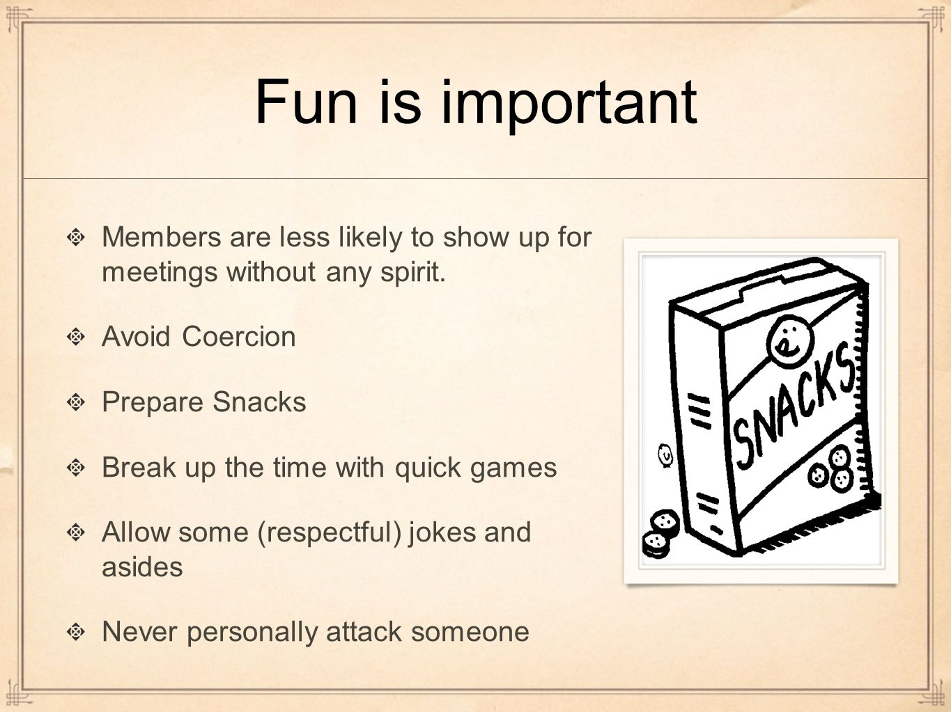 Fun is important Members are less likely to show up for meetings without any spirit.