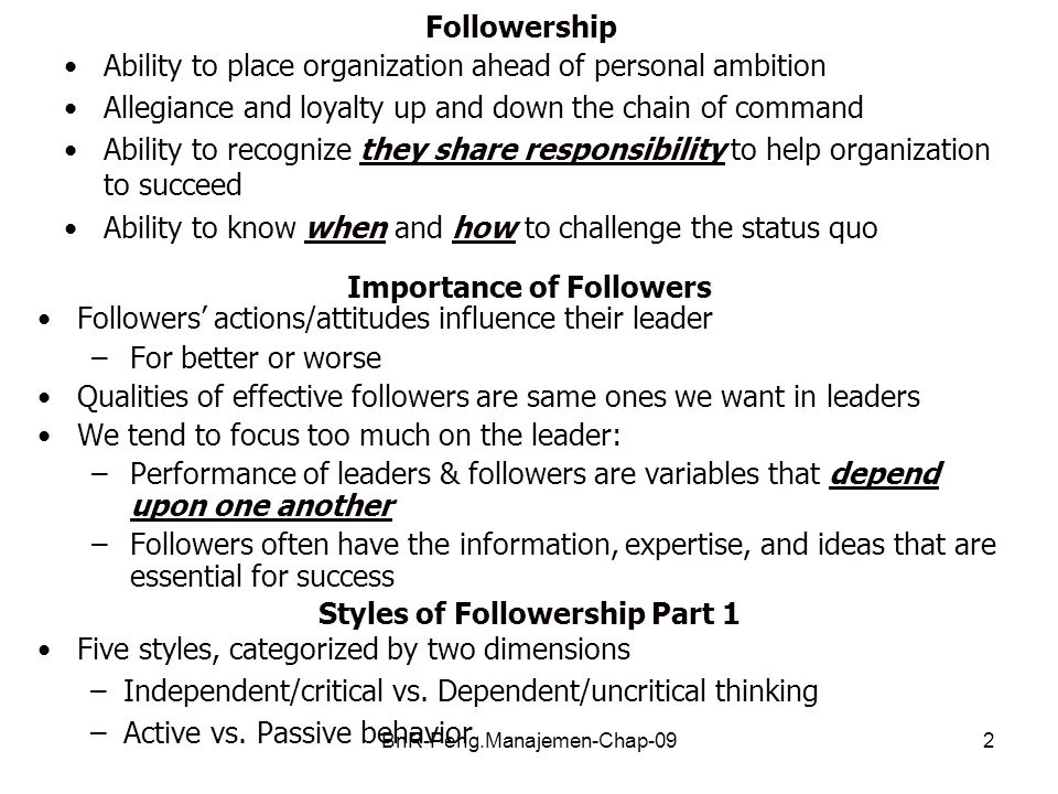 BnR-Peng.Manajemen-Chap-092 Followership Ability to place organization ahead of personal ambition Allegiance and loyalty up and down the chain of command Ability to recognize they share responsibility to help organization to succeed Ability to know when and how to challenge the status quo Importance of Followers Followers' actions/attitudes influence their leader –For better or worse Qualities of effective followers are same ones we want in leaders We tend to focus too much on the leader: –Performance of leaders & followers are variables that depend upon one another –Followers often have the information, expertise, and ideas that are essential for success Styles of Followership Part 1 Five styles, categorized by two dimensions –Independent/critical vs.