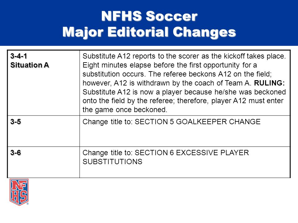 NFHS Soccer Major Editorial Changes 3-4-1 Situation A Substitute A12 reports to the scorer as the kickoff takes place.
