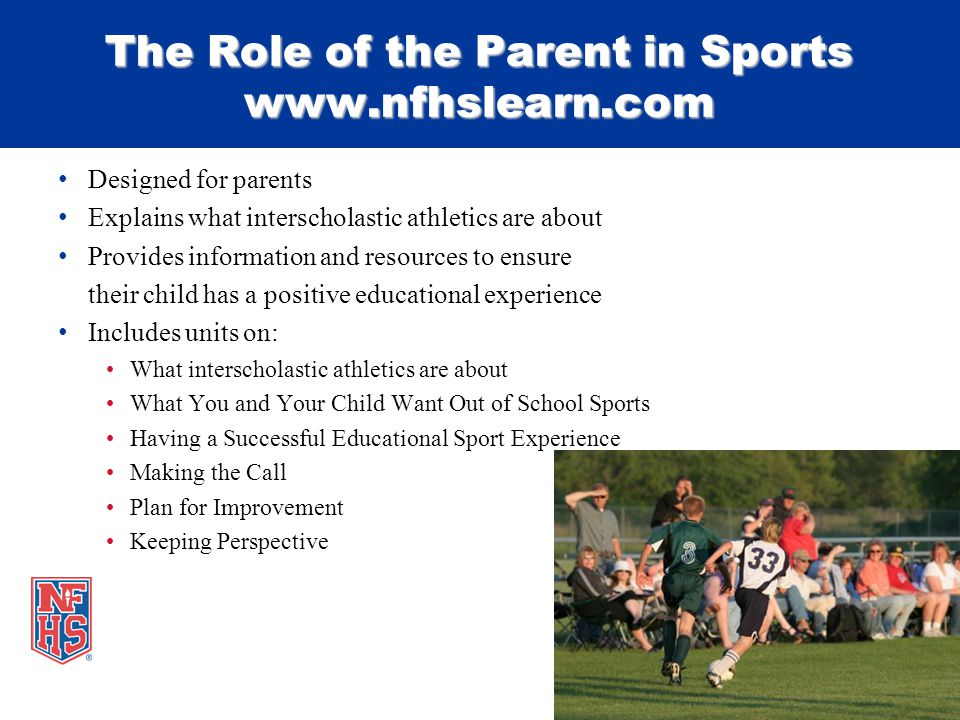 Designed for parents Explains what interscholastic athletics are about Provides information and resources to ensure their child has a positive educational experience Includes units on: What interscholastic athletics are about What You and Your Child Want Out of School Sports Having a Successful Educational Sport Experience Making the Call Plan for Improvement Keeping Perspective The Role of the Parent in Sports www.nfhslearn.com