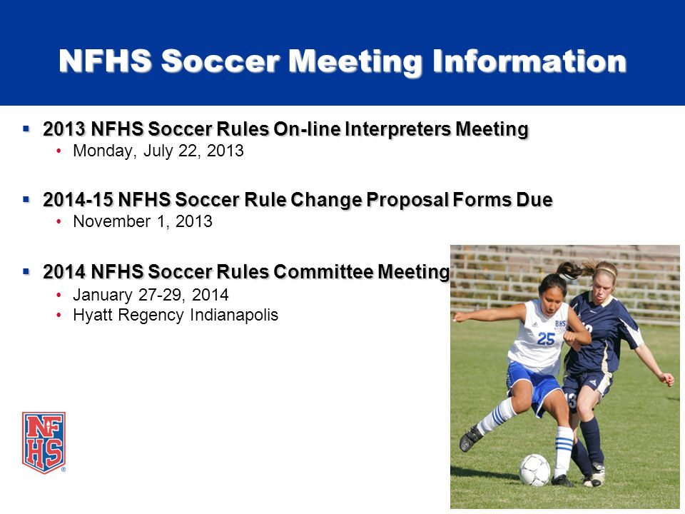 NFHS Soccer Meeting Information  2013 NFHS Soccer Rules On-line Interpreters Meeting Monday, July 22, 2013  2014-15 NFHS Soccer Rule Change Proposal Forms Due November 1, 2013  2014 NFHS Soccer Rules Committee Meeting January 27-29, 2014 Hyatt Regency Indianapolis