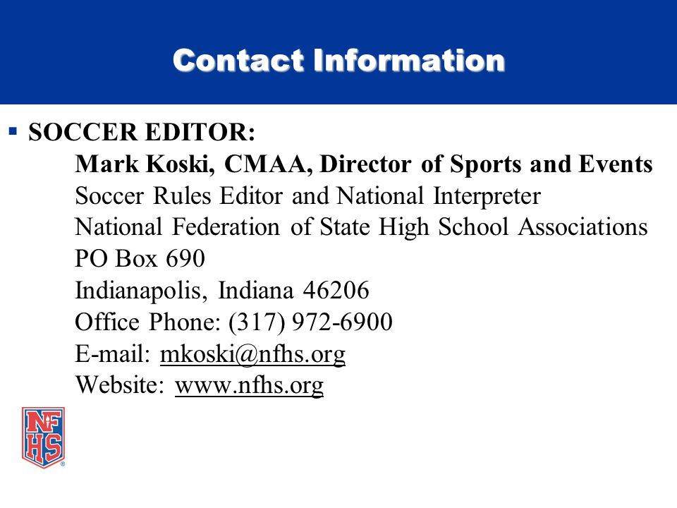 Contact Information  SOCCER EDITOR: Mark Koski, CMAA, Director of Sports and Events Soccer Rules Editor and National Interpreter National Federation of State High School Associations PO Box 690 Indianapolis, Indiana 46206 Office Phone: (317) 972-6900 E-mail: mkoski@nfhs.org Website: www.nfhs.org