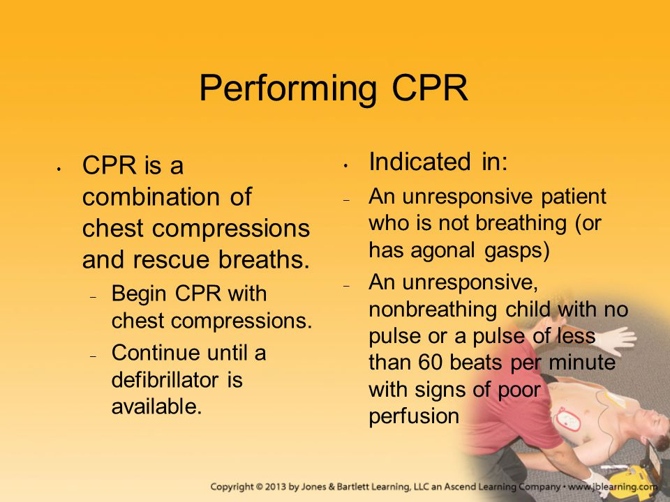 Performing CPR CPR is a combination of chest compressions and rescue breaths. – Begin CPR with chest compressions. – Continue until a defibrillator is