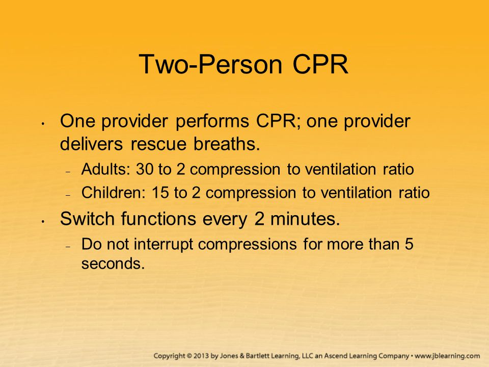 Two-Person CPR One provider performs CPR; one provider delivers rescue breaths. – Adults: 30 to 2 compression to ventilation ratio – Children: 15 to 2