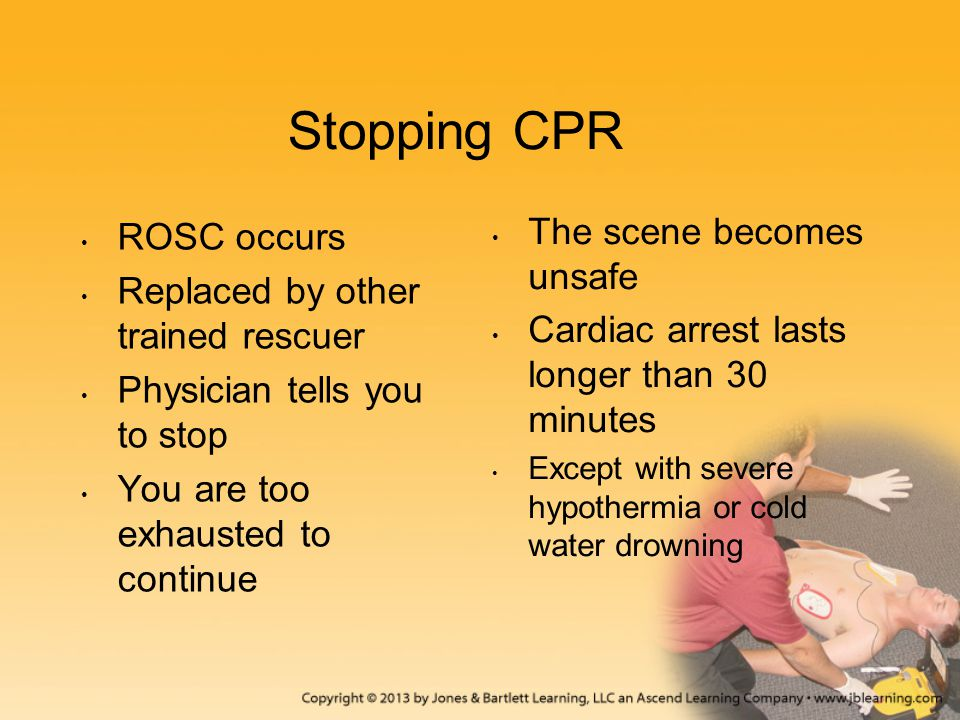 Stopping CPR ROSC occurs Replaced by other trained rescuer Physician tells you to stop You are too exhausted to continue The scene becomes unsafe Card