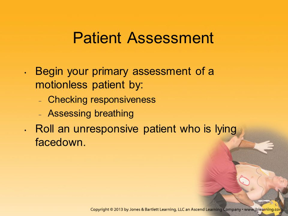 Patient Assessment Begin your primary assessment of a motionless patient by: – Checking responsiveness – Assessing breathing Roll an unresponsive pati