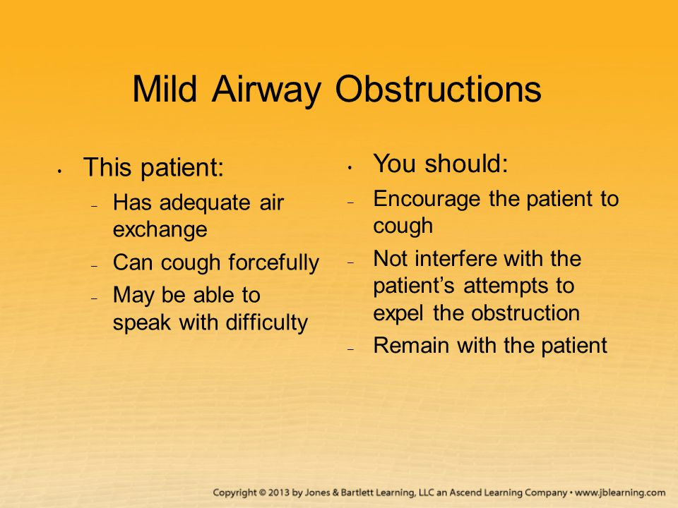 Mild Airway Obstructions This patient: – Has adequate air exchange – Can cough forcefully – May be able to speak with difficulty You should: – Encoura