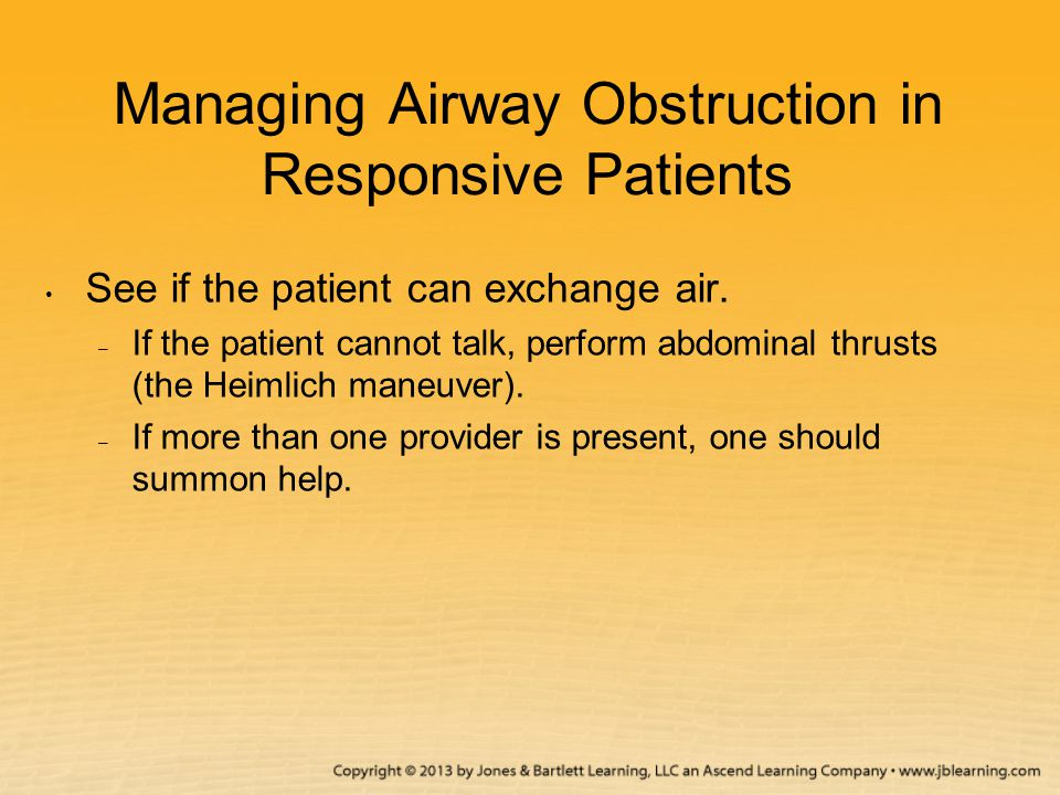 Managing Airway Obstruction in Responsive Patients See if the patient can exchange air. – If the patient cannot talk, perform abdominal thrusts (the H