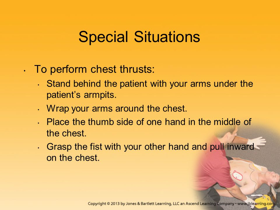 Special Situations To perform chest thrusts: Stand behind the patient with your arms under the patient's armpits. Wrap your arms around the chest. Pla