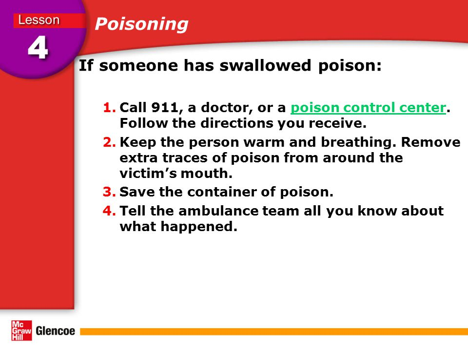 Poisoning If someone has swallowed poison: 1.Call 911, a doctor, or a poison control center. Follow the directions you receive.poison control center 2