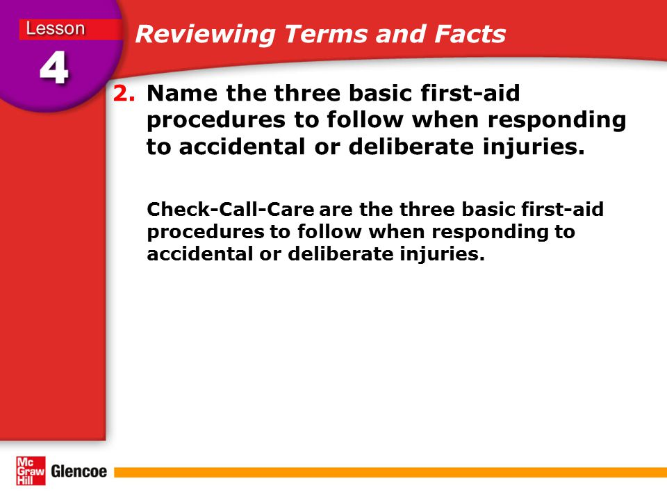 Reviewing Terms and Facts 2.Name the three basic first-aid procedures to follow when responding to accidental or deliberate injuries. Check-Call-Care
