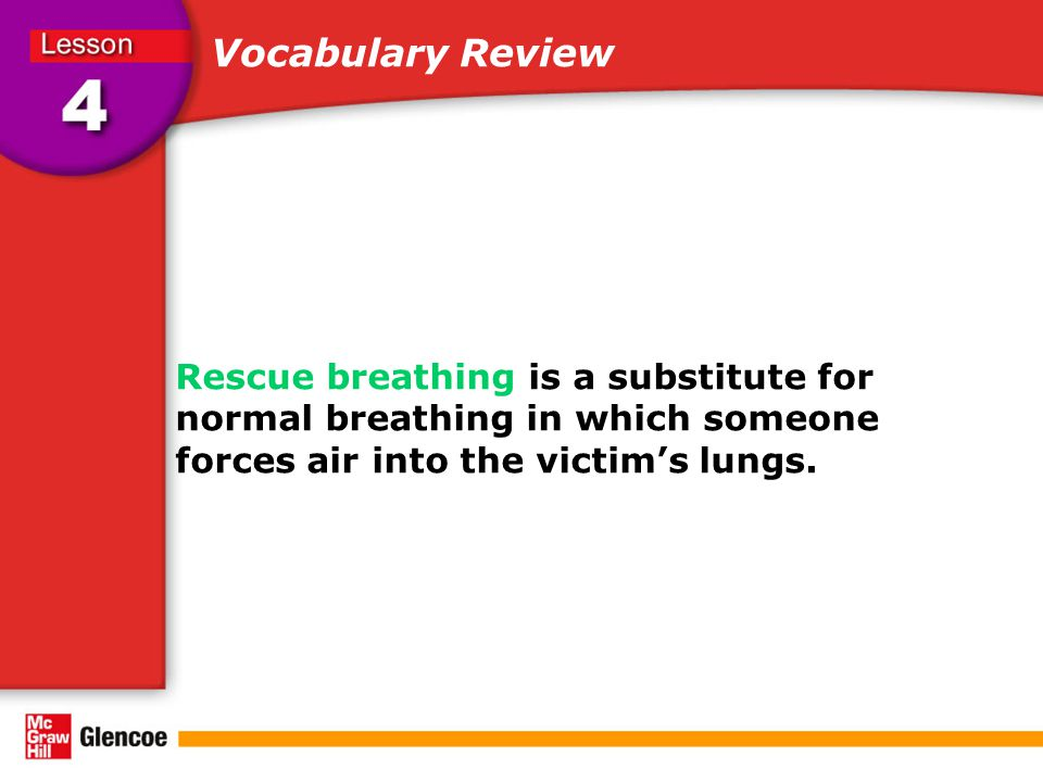 Rescue breathing is a substitute for normal breathing in which someone forces air into the victim's lungs. Vocabulary Review