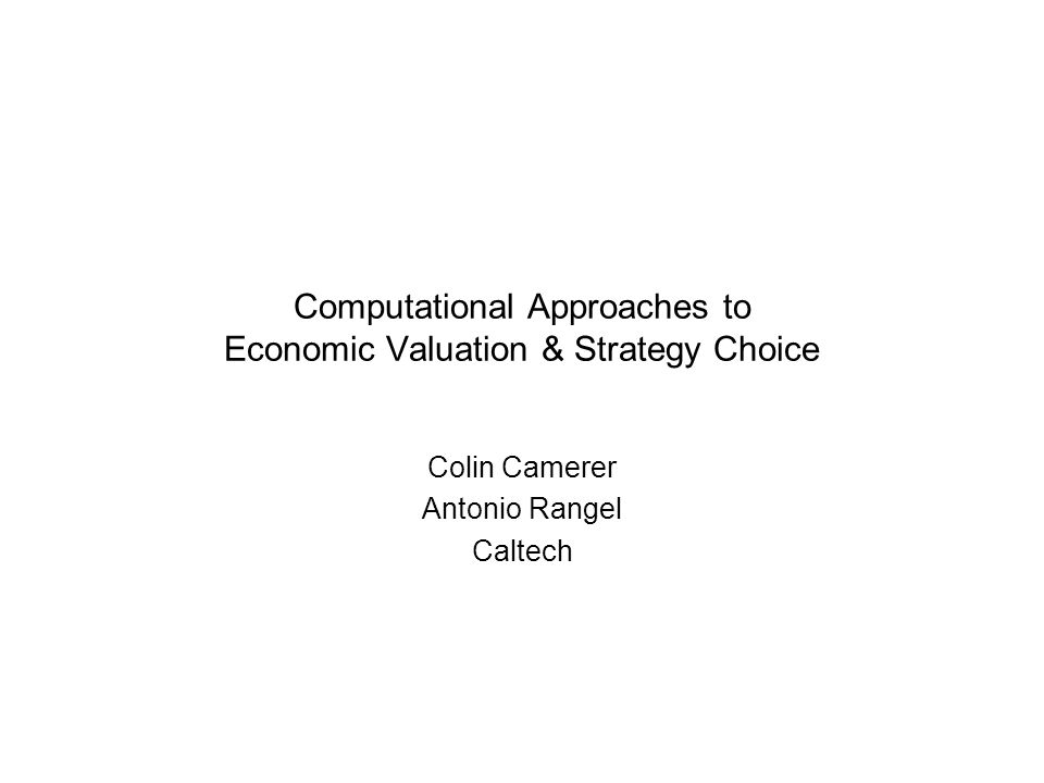 Computational Approaches to Economic Valuation & Strategy Choice Colin Camerer Antonio Rangel Caltech