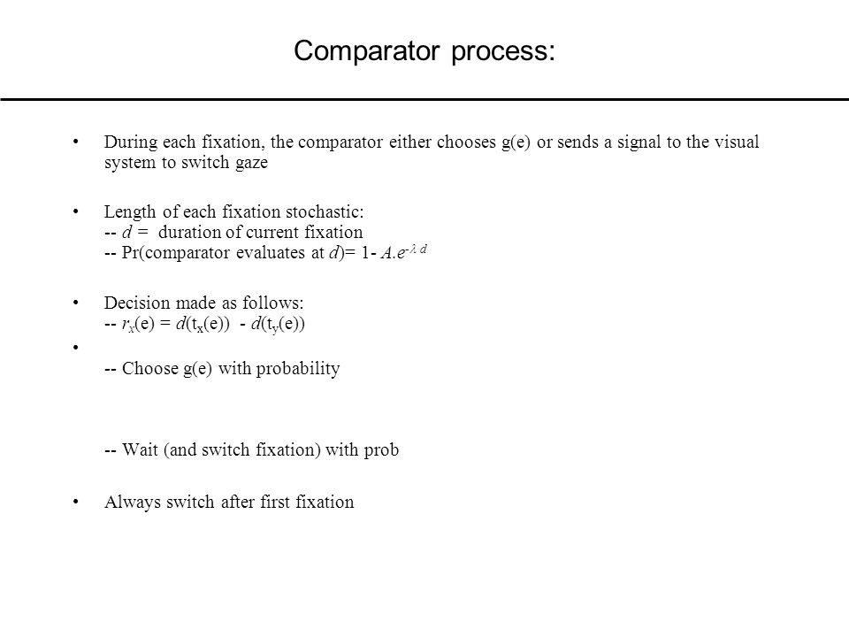 Comparator process: During each fixation, the comparator either chooses g(e) or sends a signal to the visual system to switch gaze Length of each fixation stochastic: -- d = duration of current fixation -- Pr(comparator evaluates at d)= 1- A.e - d Decision made as follows: -- r x (e) = d(t x (e)) - d(t y (e)) -- Choose g(e) with probability -- Wait (and switch fixation) with prob Always switch after first fixation