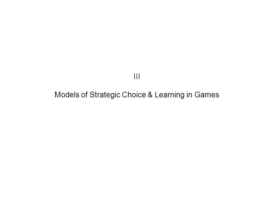 III Models of Strategic Choice & Learning in Games