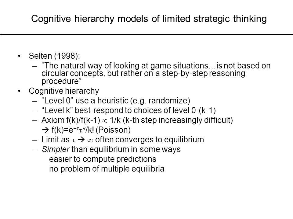 Cognitive hierarchy models of limited strategic thinking Selten (1998): – The natural way of looking at game situations…is not based on circular concepts, but rather on a step-by-step reasoning procedure Cognitive hierarchy – Level 0 use a heuristic (e.g.