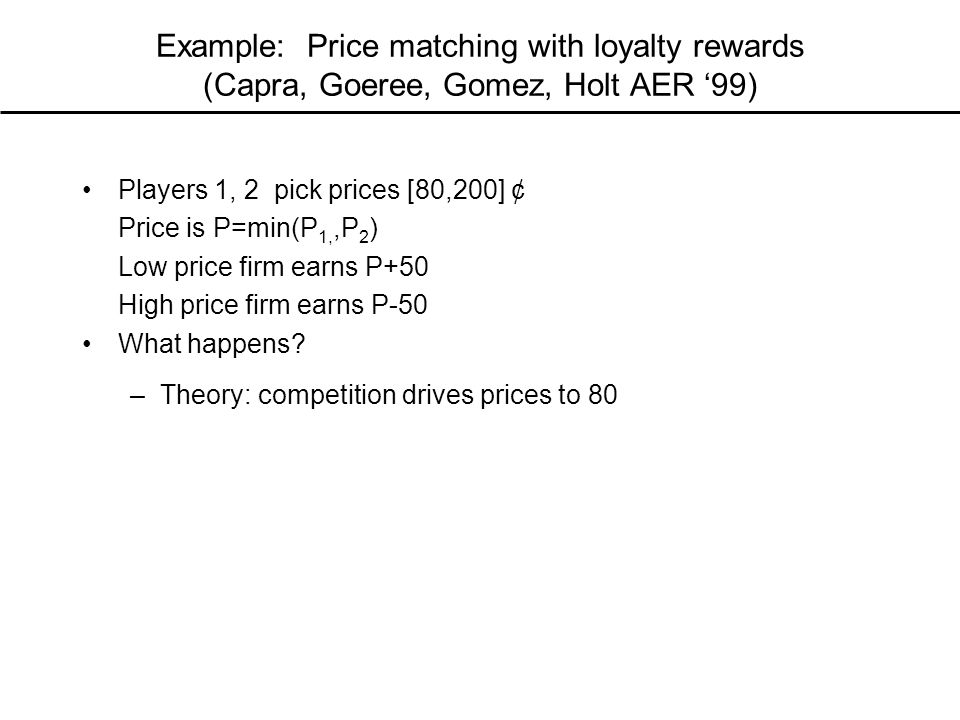 Example: Price matching with loyalty rewards (Capra, Goeree, Gomez, Holt AER '99) Players 1, 2 pick prices [80,200] ¢ Price is P=min(P 1,,P 2 ) Low price firm earns P+50 High price firm earns P-50 What happens.