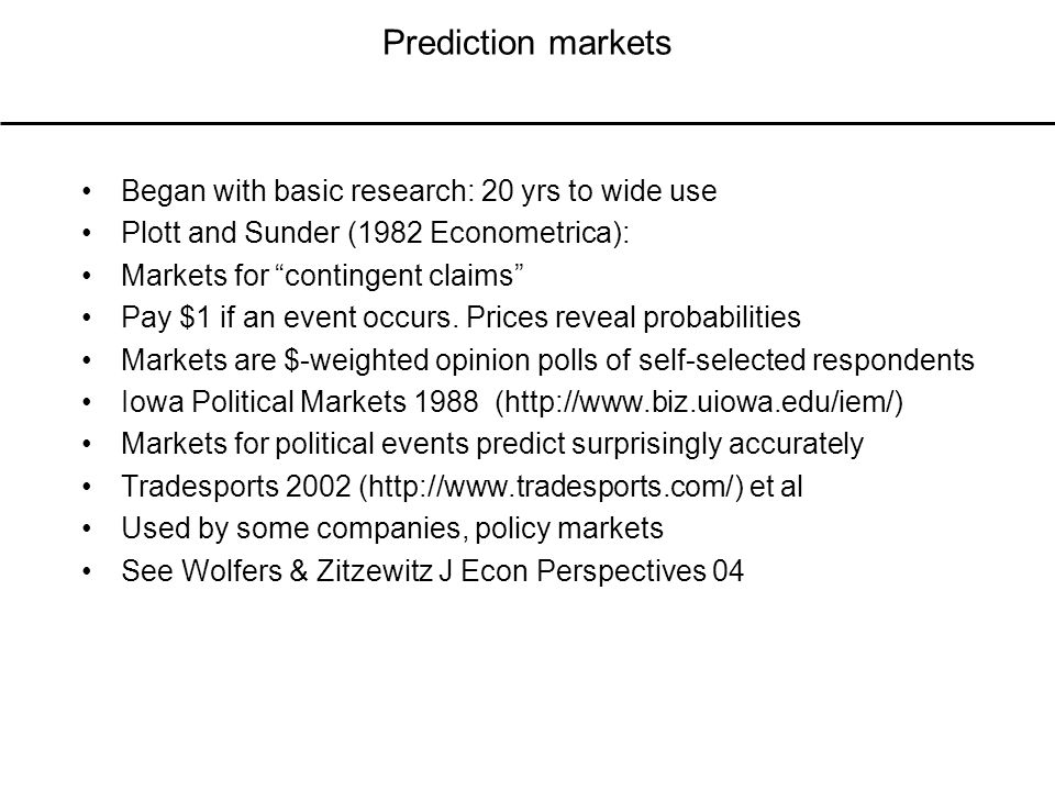 Prediction markets Began with basic research: 20 yrs to wide use Plott and Sunder (1982 Econometrica): Markets for contingent claims Pay $1 if an event occurs.