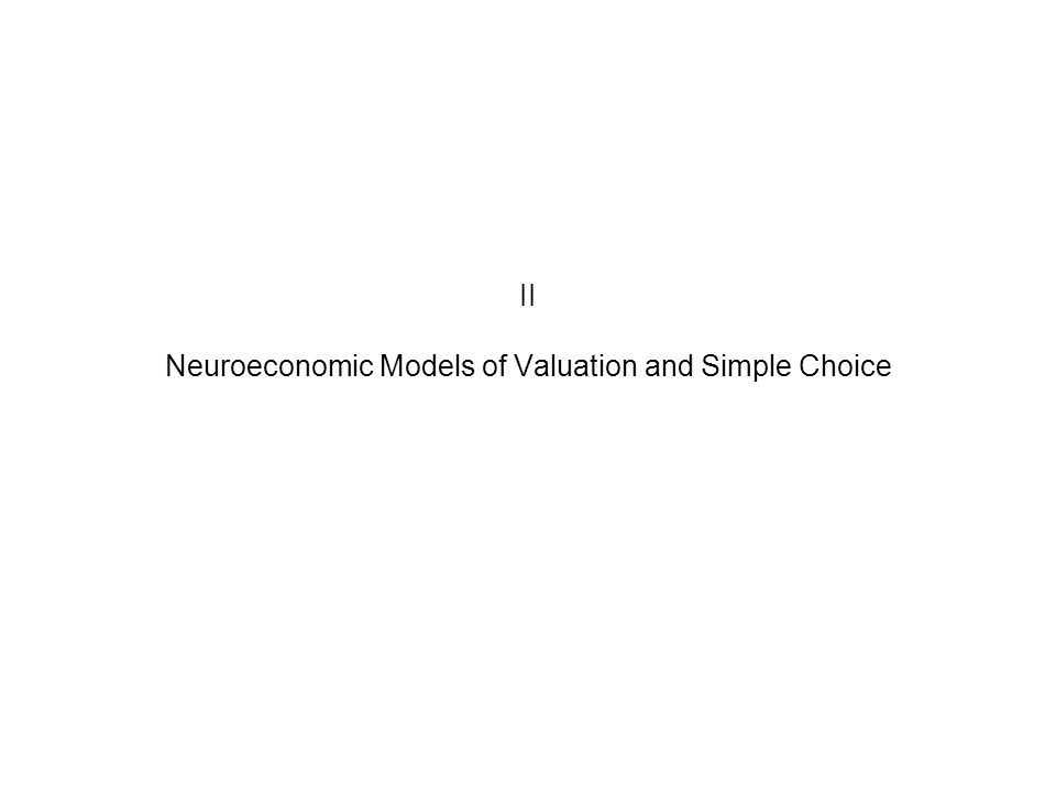 II Neuroeconomic Models of Valuation and Simple Choice