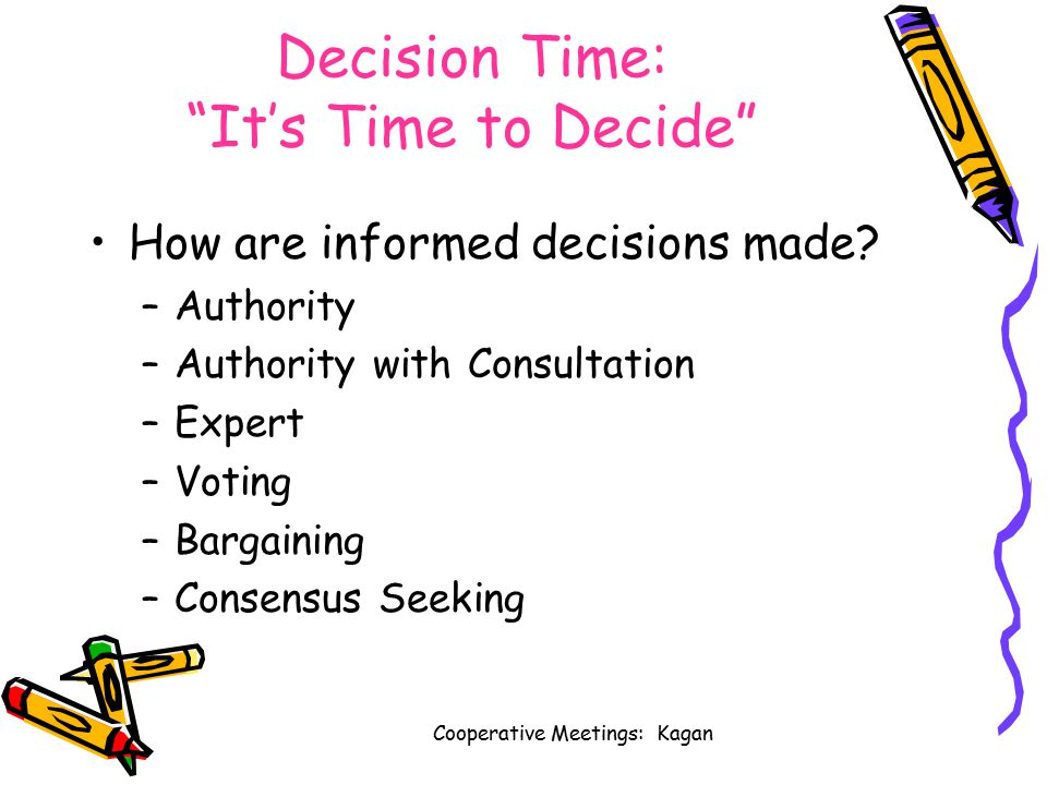 Cooperative Meetings: Kagan Decision Time: It's Time to Decide How are informed decisions made.