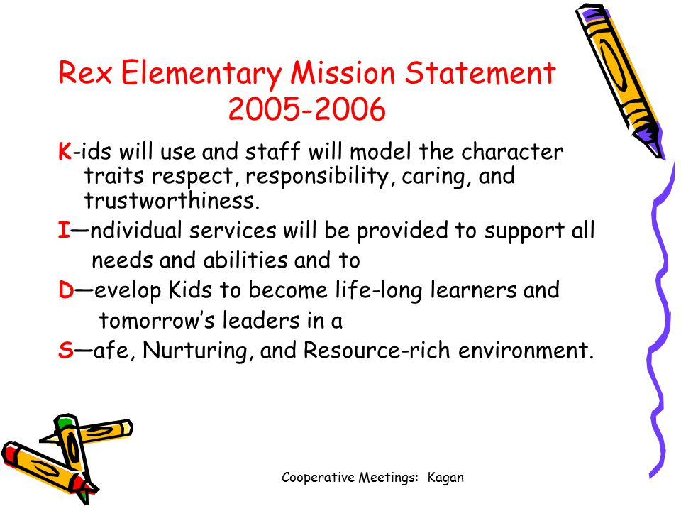 Cooperative Meetings: Kagan Rex Elementary Mission Statement 2005-2006 K-ids will use and staff will model the character traits respect, responsibility, caring, and trustworthiness.
