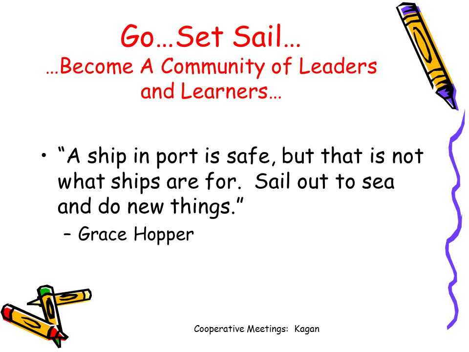 Cooperative Meetings: Kagan Go…Set Sail… …Become A Community of Leaders and Learners… A ship in port is safe, but that is not what ships are for.