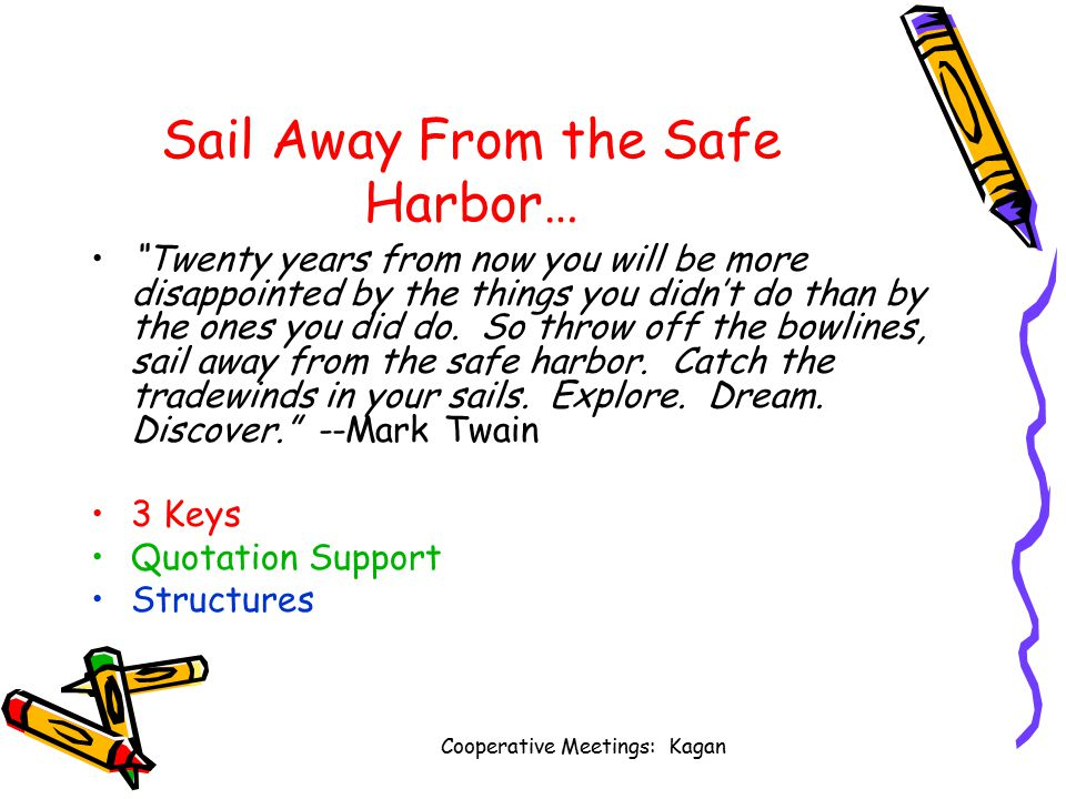 Cooperative Meetings: Kagan Sail Away From the Safe Harbor… Twenty years from now you will be more disappointed by the things you didn't do than by the ones you did do.