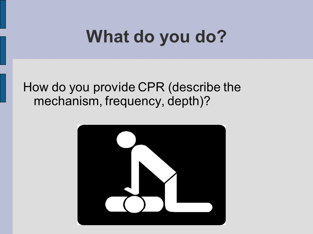 What do you do How do you provide CPR (describe the mechanism, frequency, depth)