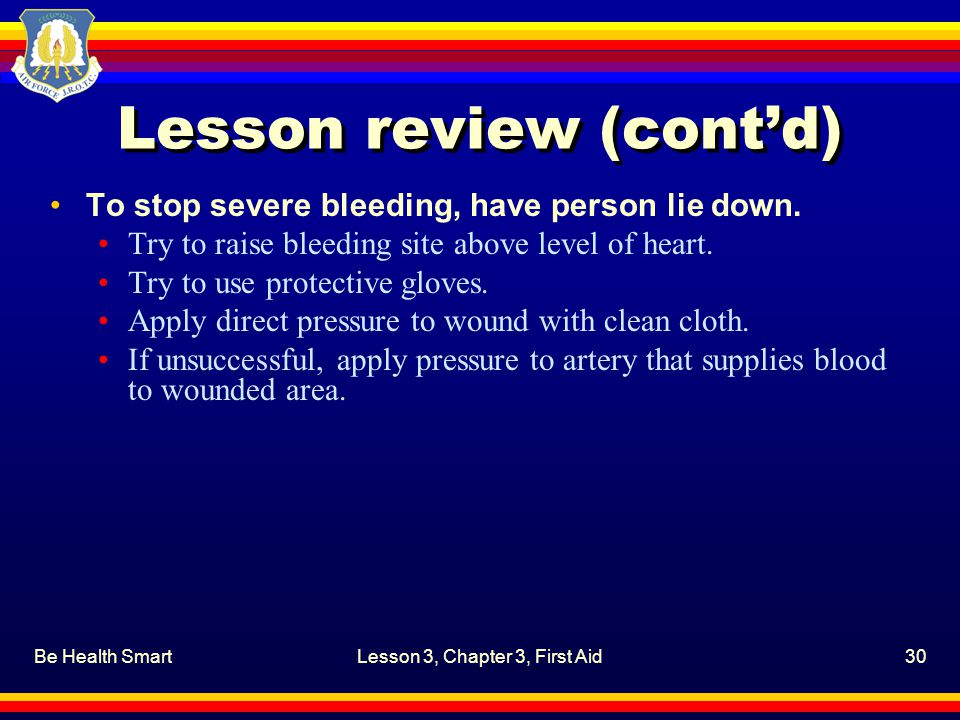 Be Health SmartLesson 3, Chapter 3, First Aid30 Lesson review (cont'd) To stop severe bleeding, have person lie down.