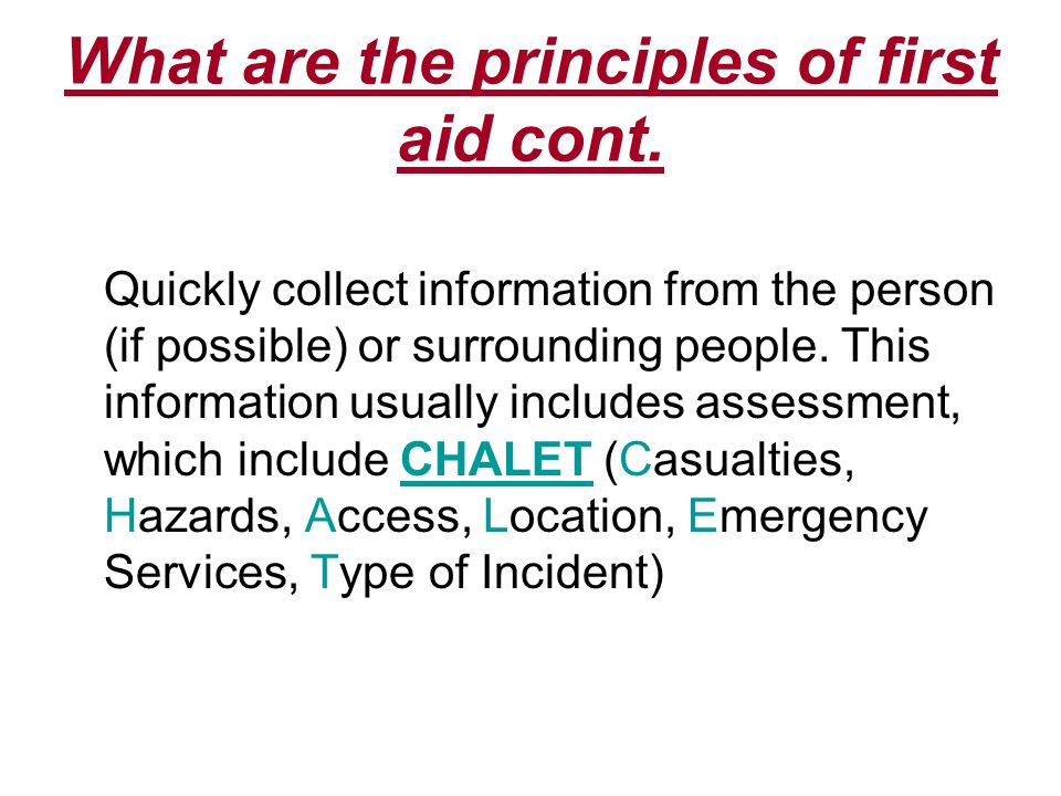 What are the principles of first aid cont. Quickly collect information from the person (if possible) or surrounding people. This information usually i
