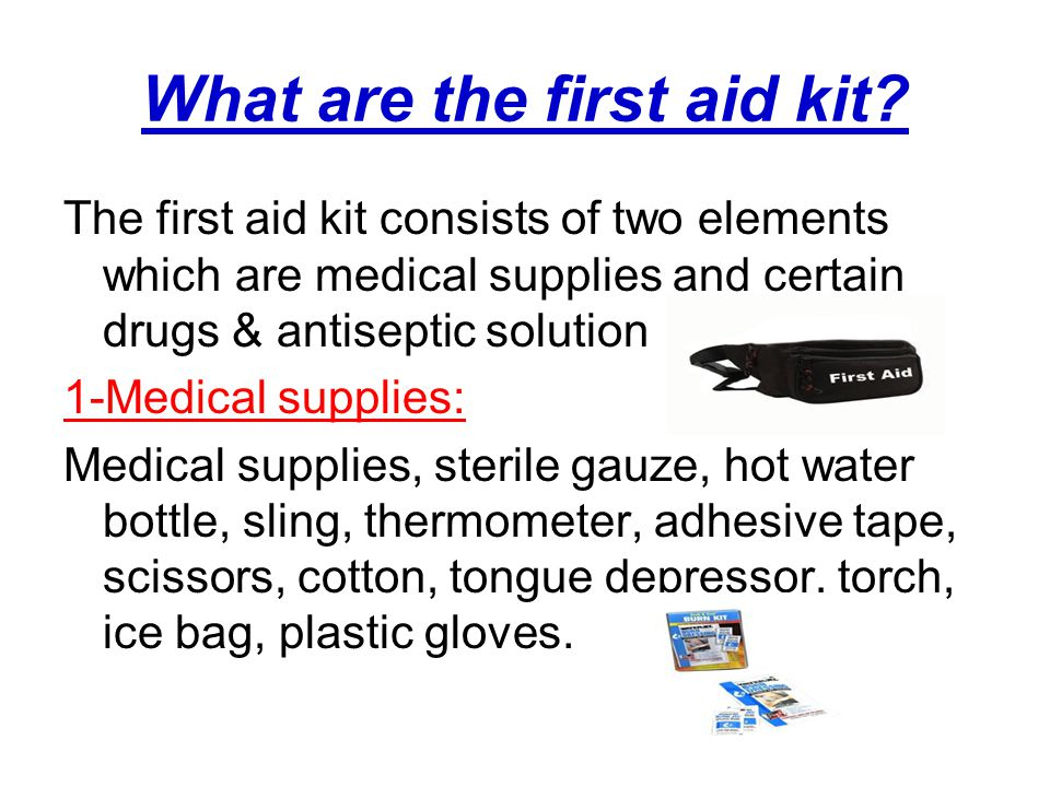 What are the first aid kit? The first aid kit consists of two elements which are medical supplies and certain drugs & antiseptic solution 1-Medical su