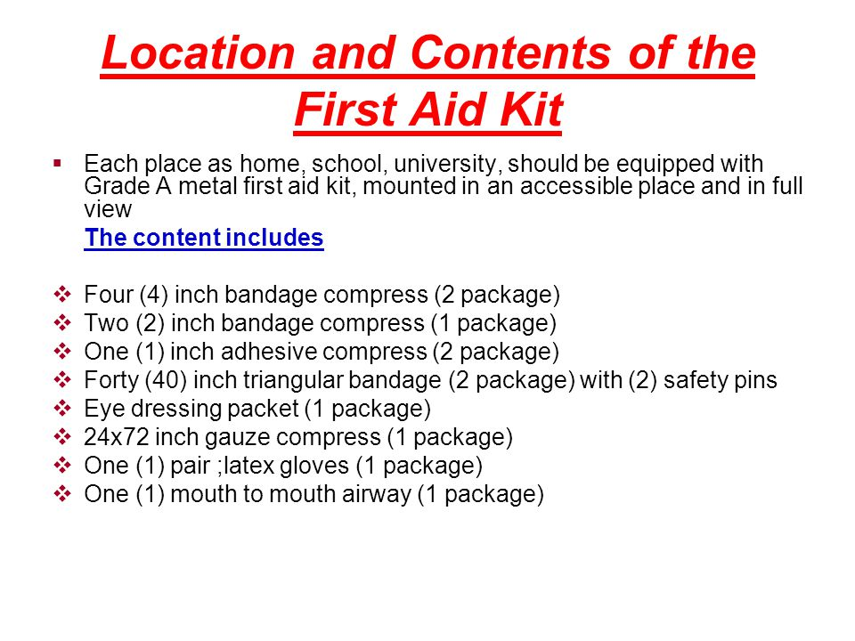 Location and Contents of the First Aid Kit  Each place as home, school, university, should be equipped with Grade A metal first aid kit, mounted in an accessible place and in full view The content includes  Four (4) inch bandage compress (2 package)  Two (2) inch bandage compress (1 package)  One (1) inch adhesive compress (2 package)  Forty (40) inch triangular bandage (2 package) with (2) safety pins  Eye dressing packet (1 package)  24x72 inch gauze compress (1 package)  One (1) pair ;latex gloves (1 package)  One (1) mouth to mouth airway (1 package)