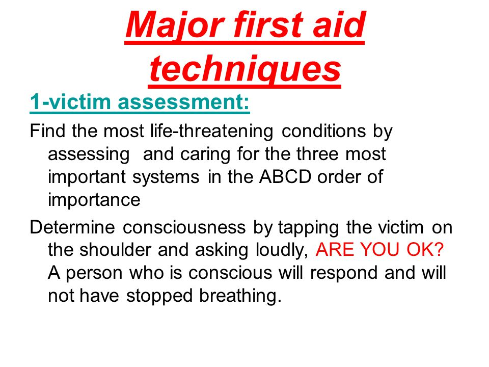 Major first aid techniques 1-victim assessment: Find the most life-threatening conditions by assessing and caring for the three most important systems in the ABCD order of importance Determine consciousness by tapping the victim on the shoulder and asking loudly, ARE YOU OK.